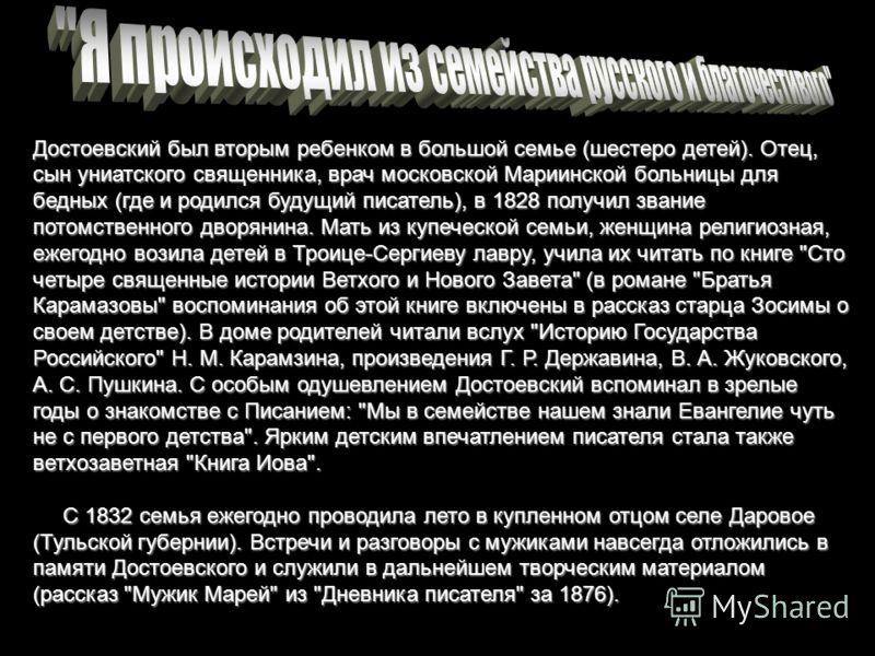 Достоевский был вторым ребенком в большой семье (шестеро детей). Отец, сын униатского священника, врач московской Мариинской больницы для бедных (где и родился будущий писатель), в 1828 получил звание потомственного дворянина. Мать из купеческой семь