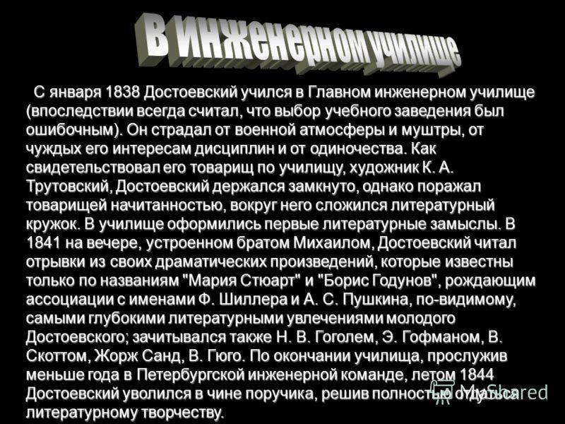 С января 1838 Достоевский учился в Главном инженерном училище (впоследствии всегда считал, что выбор учебного заведения был ошибочным). Он страдал от военной атмосферы и муштры, от чуждых его интересам дисциплин и от одиночества. Как свидетельствовал