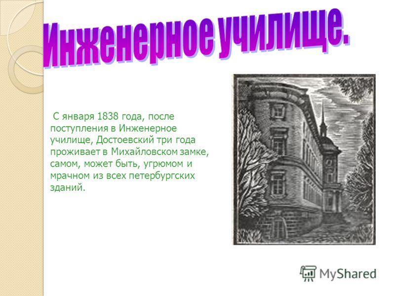 С января 1838 года, после поступления в Инженерное училище, Достоевский три года проживает в Михайловском замке, самом, может быть, угрюмом и мрачном из всех петербургских зданий.