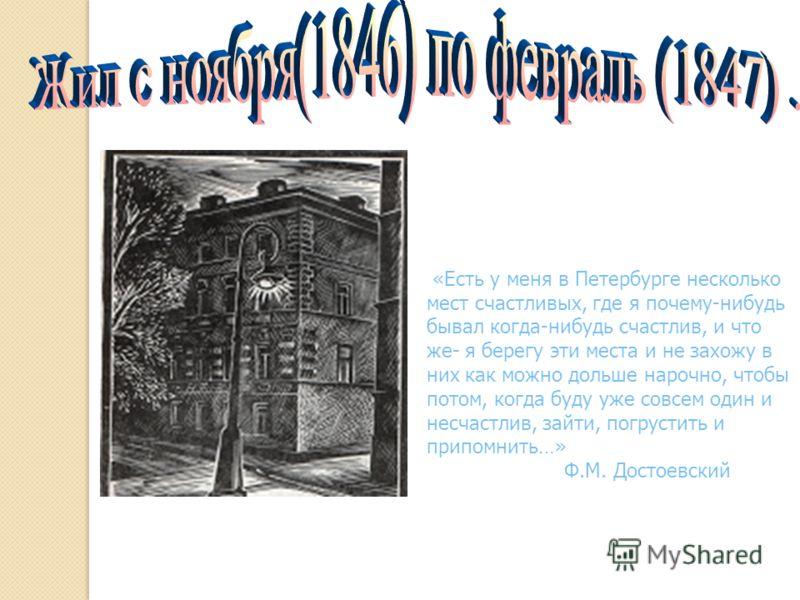 «Есть у меня в Петербурге несколько мест счастливых, где я почему-нибудь бывал когда-нибудь счастлив, и что же- я берегу эти места и не захожу в них как можно дольше нарочно, чтобы потом, когда буду уже совсем один и несчастлив, зайти, погрустить и п
