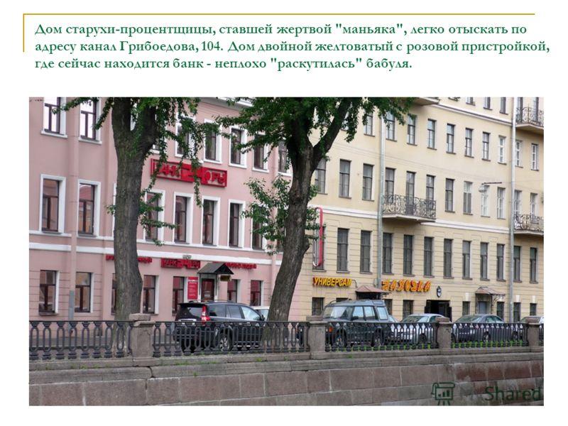 Дом старухи-процентщицы, ставшей жертвой маньяка, легко отыскать по адресу канал Грибоедова, 104. Дом двойной желтоватый с розовой пристройкой, где сейчас находится банк - неплохо раскутилась бабуля.