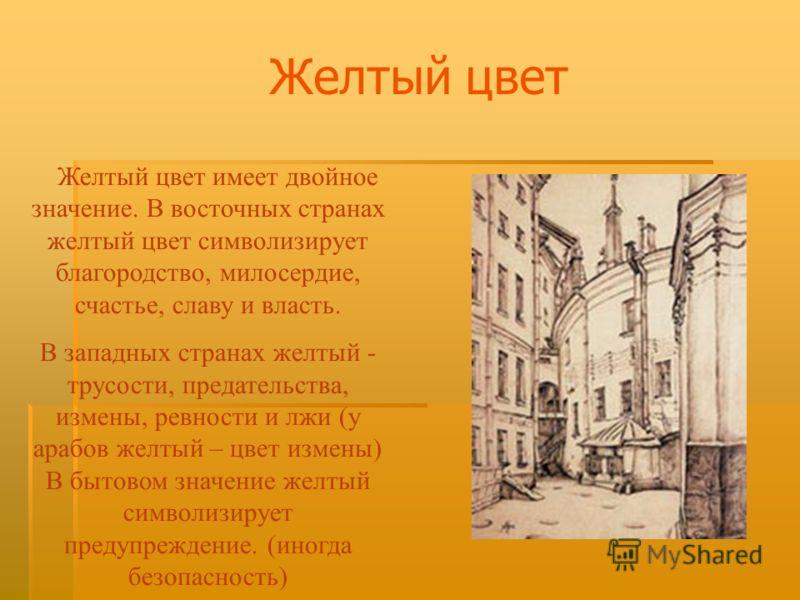 Желтый цвет Желтый цвет имеет двойное значение. В восточных странах желтый цвет символизирует благородство, милосердие, счастье, славу и власть. В западных странах желтый - трусости, предательства, измены, ревности и лжи (у арабов желтый – цвет измен