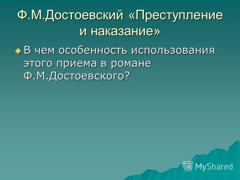 Ф.М.Достоевский «Преступление и наказание» В чем особенность использования этого приема в романе Ф.М.Достоевского? В чем особенность использования этого приема в романе Ф.М.Достоевского?