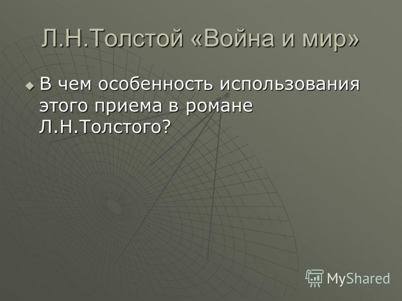 Л.Н.Толстой «Война и мир» В чем особенность использования этого приема в романе Л.Н.Толстого? В чем особенность использования этого приема в романе Л.Н.Толстого?