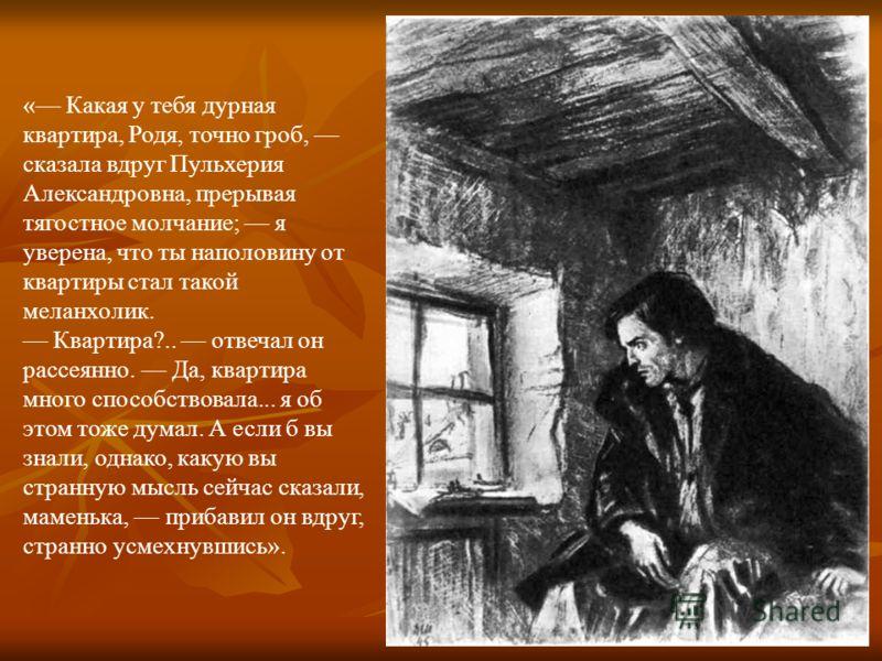« Какая у тебя дурная квартира, Родя, точно гроб, сказала вдруг Пульхерия Александровна, прерывая тягостное молчание; я уверена, что ты наполовину от квартиры стал такой меланхолик. Квартира?.. отвечал он рассеянно. Да, квартира много способствовала.