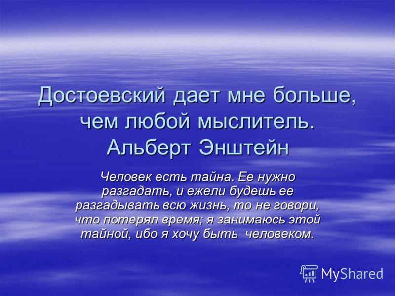 Достоевский дает мне больше, чем любой мыслитель. Альберт Энштейн Человек есть тайна. Ее нужно разгадать, и ежели будешь ее разгадывать всю жизнь, то не говори, что потерял время; я занимаюсь этой тайной, ибо я хочу быть человеком.