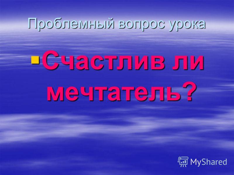 Проблемный вопрос урока Счастлив ли мечтатель? Счастлив ли мечтатель?