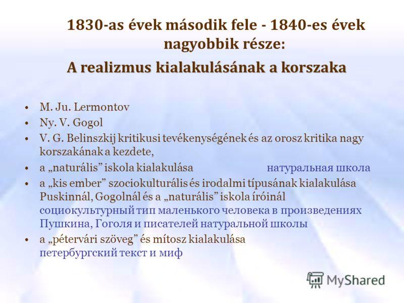 1830-as évek második fele - 1840-es évek nagyobbik része: A realizmus kialakulásának a korszaka M. Ju. Lermontov Ny. V. Gogol V. G. Belinszkij kritikusi tevékenységének és az orosz kritika nagy korszakának a kezdete, a naturális iskola kialakulásaнат