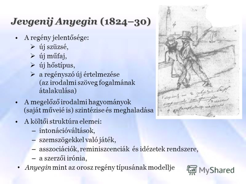 Jevgenij Anyegin (1824–30) A regény jelentősége: új szüzsé, új műfaj, új hőstípus, a regényszó új értelmezése (az irodalmi szöveg fogalmának átalakulása) A megelőző irodalmi hagyományok (saját műveié is) szintézise és meghaladása A költői struktúra e