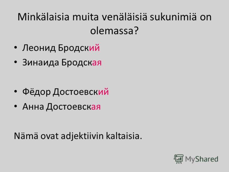 Minkälaisia muita venäläisiä sukunimiä on olemassa? Леонид Бродский Зинаида Бродская Фёдор Достоевский Анна Достоевская Nämä ovat adjektiivin kaltaisia.