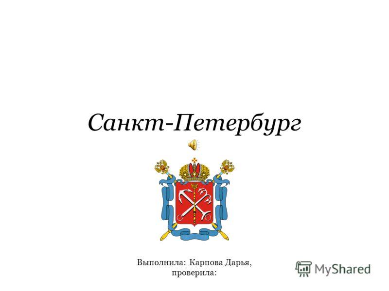 Санкт-Петербург Выполнила: Карпова Дарья, проверила: