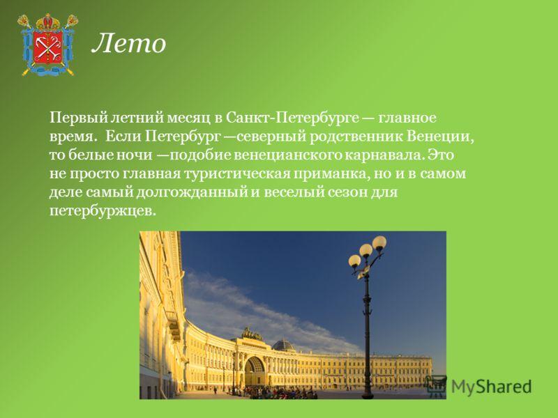 Лето Первый летний месяц в Санкт-Петербурге главное время. Если Петербург северный родственник Венеции, то белые ночи подобие венецианского карнавала. Это не просто главная туристическая приманка, но и в самом деле самый долгожданный и веселый сезон