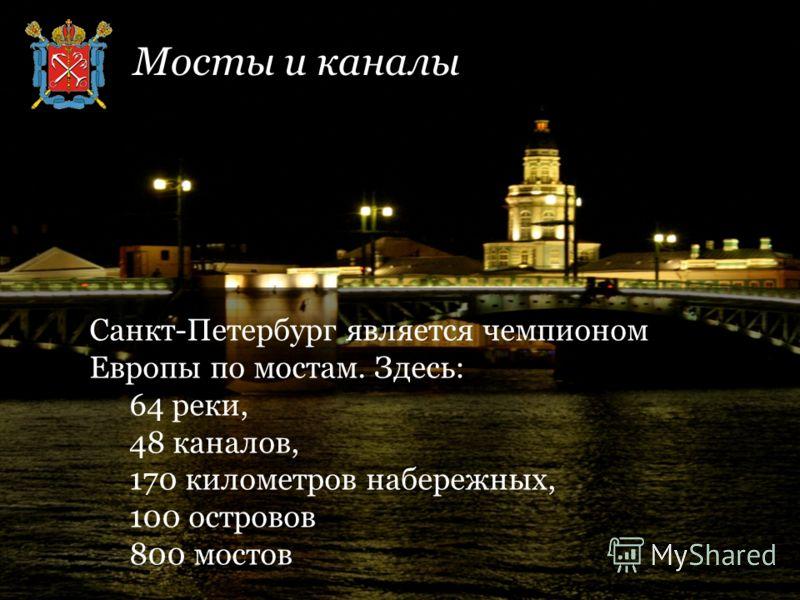 Санкт-Петербург является чемпионом Европы по мостам. Здесь: 64 реки, 48 каналов, 170 километров набережных, 100 островов 800 мостов Мосты и каналы