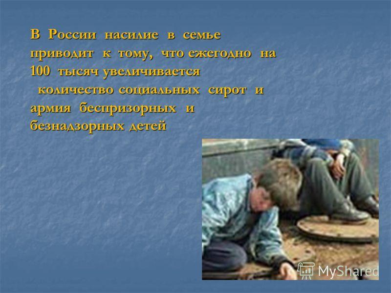 В России насилие в семье приводит к тому, что ежегодно на 100 тысяч увеличивается количество социальных сирот и армия беспризорных и безнадзорных детей количество социальных сирот и армия беспризорных и безнадзорных детей