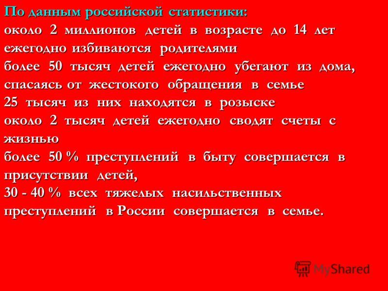 По данным российской статистики: около 2 миллионов детей в возрасте до 14 лет ежегодно избиваются родителями более 50 тысяч детей ежегодно убегают из дома, спасаясь от жестокого обращения в семье 25 тысяч из них находятся в розыске около 2 тысяч дете