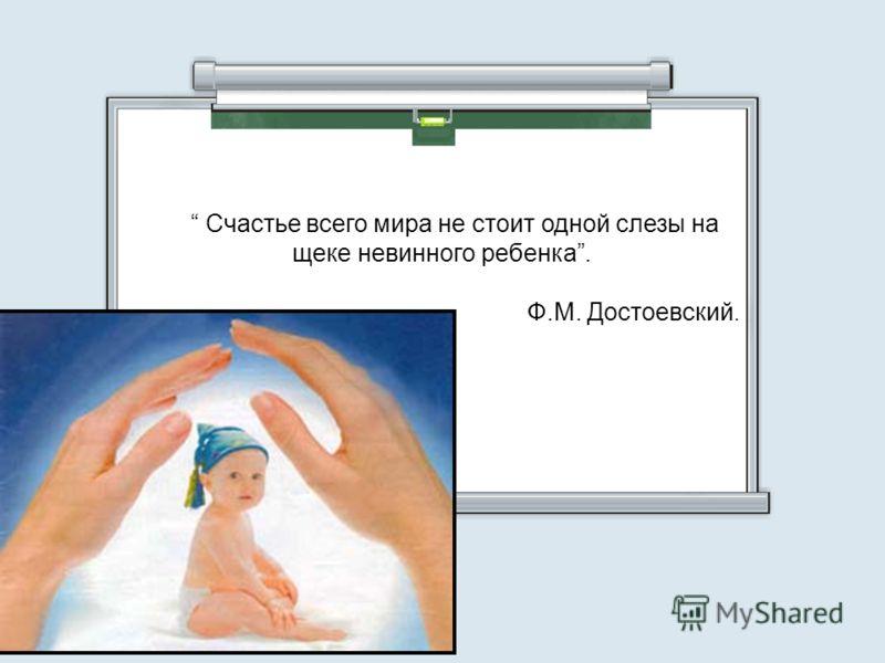 Счастье всего мира не стоит одной слезы на щеке невинного ребенка. Ф.М. Достоевский.