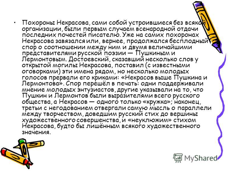 Похороны Некрасова, сами собой устроившиеся без всякой организации, были первым случаем всенародной отдачи последних почестей писателю. Уже на самих похоронах Некрасова завязался или, вернее, продолжался бесплодный спор о соотношении между ним и двум