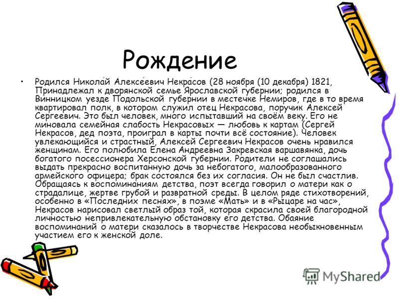 Рождение Родился Николай Алексеевич Некрасов (28 ноября (10 декабря) 1821, Принадлежал к дворянской семье Ярославской губернии; родился в Винницком уезде Подольской губернии в местечке Немиров, где в то время квартировал полк, в котором служил отец Н