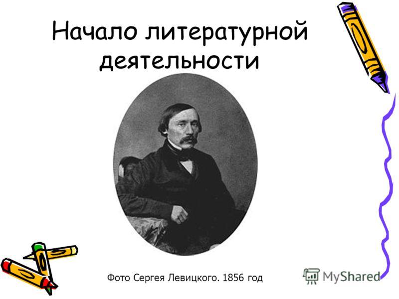 Начало литературной деятельности Фото Сергея Левицкого. 1856 год