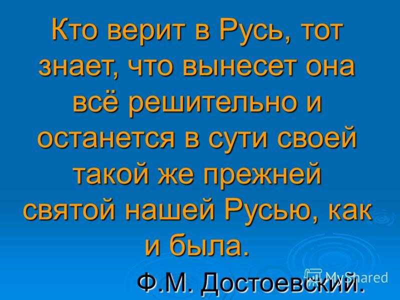 Кто верит в Русь, тот знает, что вынесет она всё решительно и останется в сути своей такой же прежней святой нашей Русью, как и была. Ф.М. Достоевский.