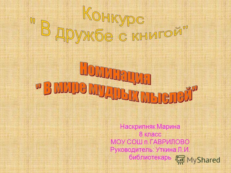 Наскрипняк Марина 8 класс МОУ СОШ п.ГАВРИЛОВО Руководитель: Уткина Л.И. библиотекарь