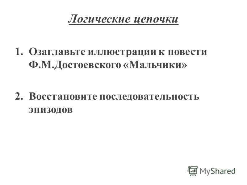 Логические цепочки 1.Озаглавьте иллюстрации к повести Ф.М.Достоевского «Мальчики» 2.Восстановите последовательность эпизодов