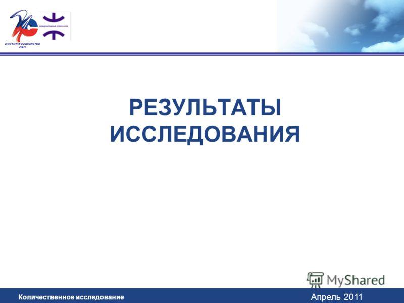 Апрель 2011 Институт социологии РАН РЕЗУЛЬТАТЫ ИССЛЕДОВАНИЯ Количественное исследование