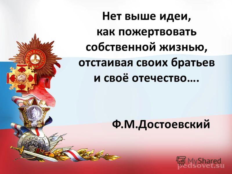 Нет выше идеи, как пожертвовать собственной жизнью, отстаивая своих братьев и своё отечество…. Ф.М.Достоевский