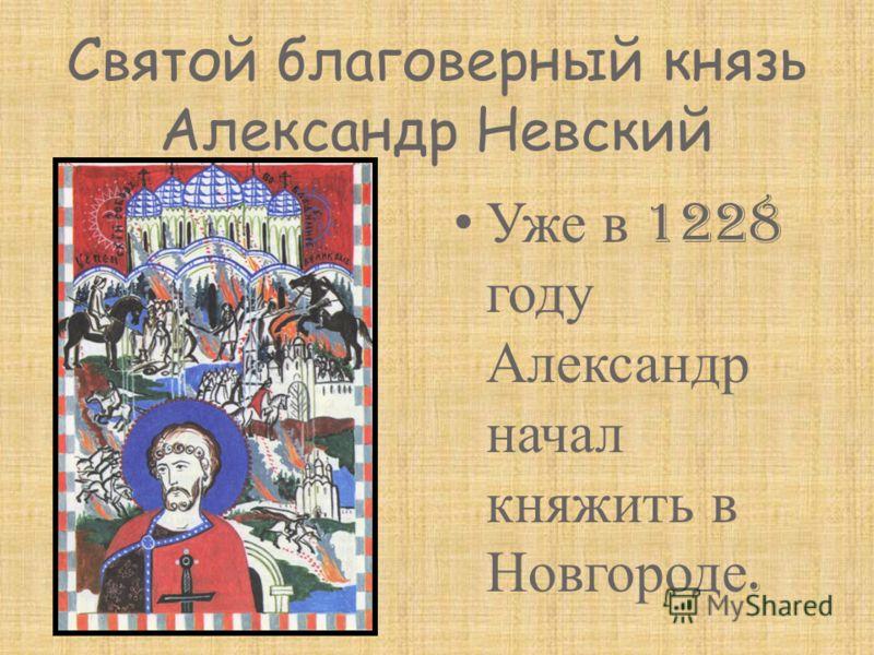 Святой благоверный князь Александр Невский Уже в 1228 году Александр начал княжить в Новгороде.