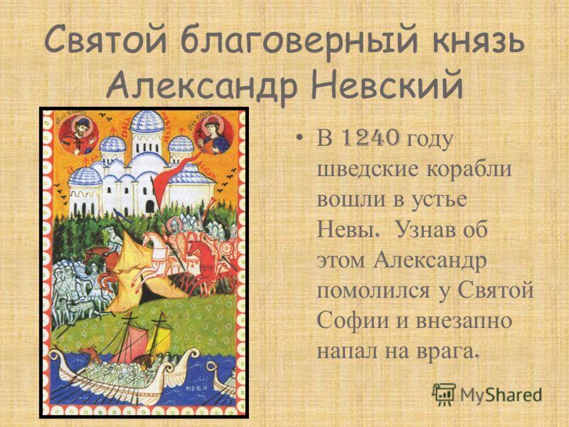 Святой благоверный князь Александр Невский В 1240 году шведские корабли вошли в устье Невы. Узнав об этом Александр помолился у Святой Софии и внезапно напал на врага.