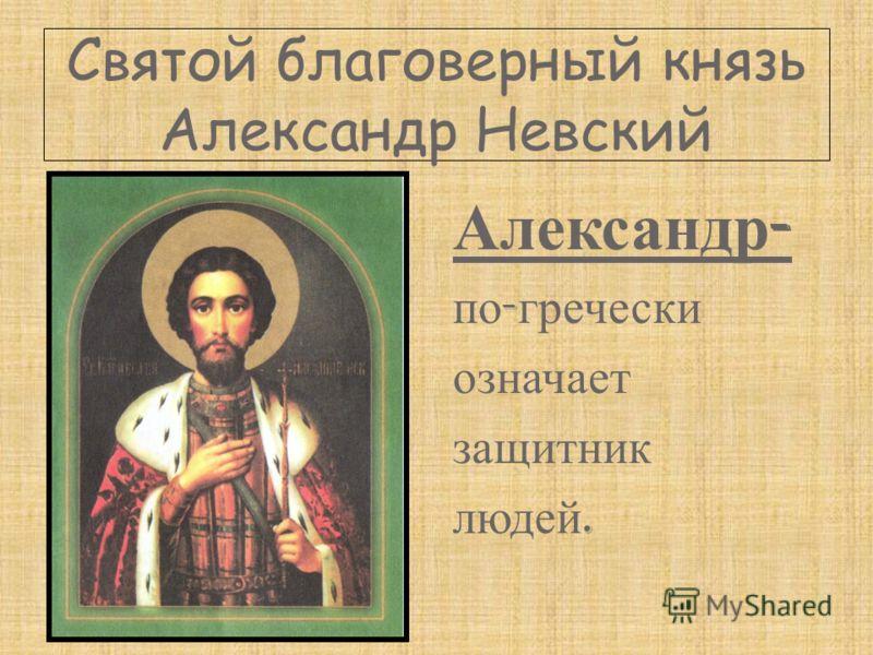 Святой благоверный князь Александр Невский Александр - по - гречески означает защитник людей.
