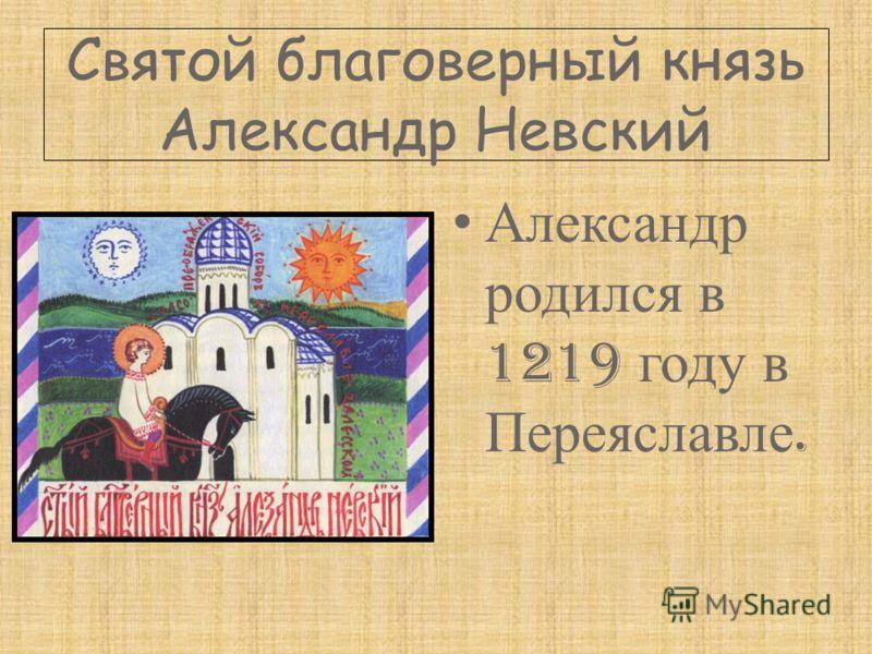 Святой благоверный князь Александр Невский Александр родился в 1219 году в Переяславле.