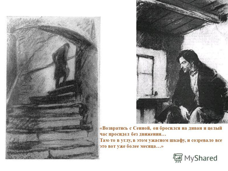 «Возвратясь с Сенной, он бросился на диван и целый час просидел без движения… Там-то в углу, в этом ужасном шкафу, и созревало все это вот уже более месяца…»