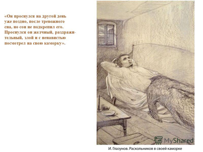 «Он проснулся на другой день уже поздно, после тревожного сна, но сон не подкрепил его. Проснулся он желчный, раздражи- тельный, злой и с ненавистью посмотрел на свою каморку».