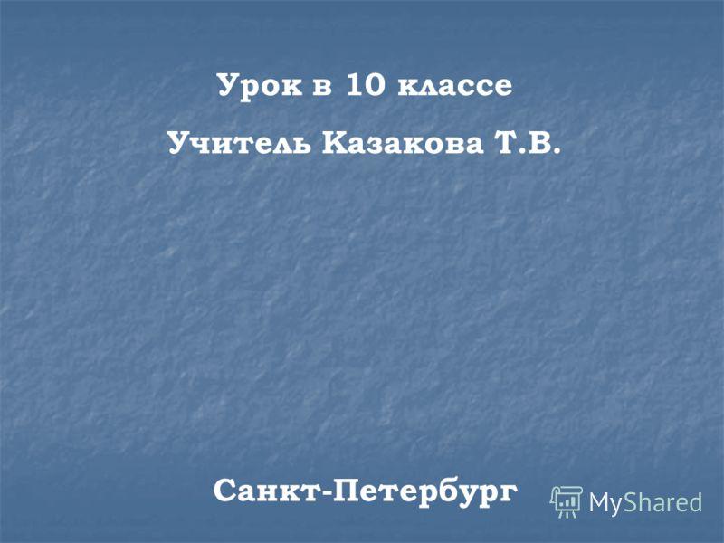 Урок в 10 классе Учитель Казакова Т.В. Санкт-Петербург