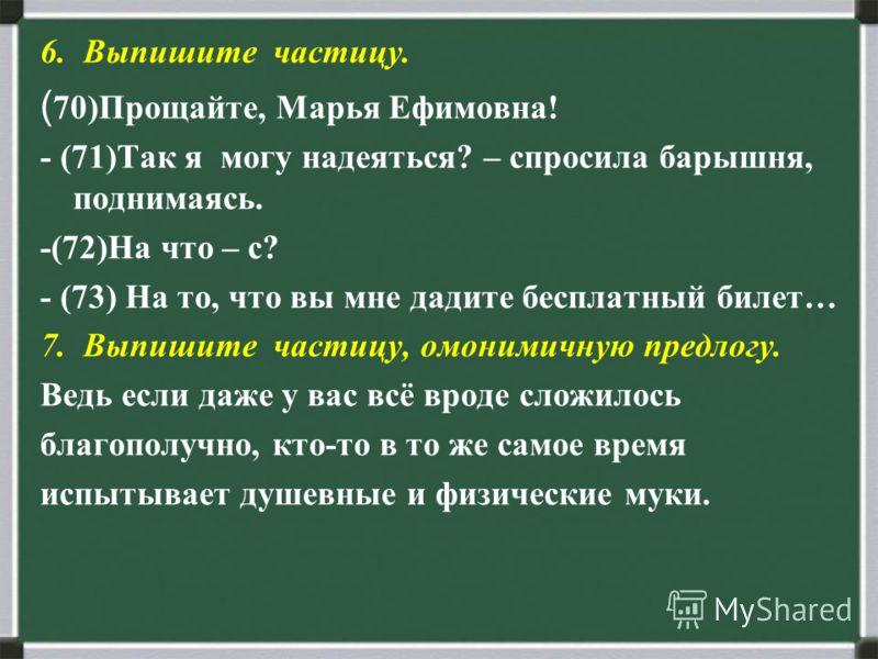 6. Выпишите частицу. ( 70)Прощайте, Марья Ефимовна! - (71)Так я могу надеяться? – спросила барышня, поднимаясь. -(72)На что – с? - (73) На то, что вы мне дадите бесплатный билет… 7. Выпишите частицу, омонимичную предлогу. Ведь если даже у вас всё вро