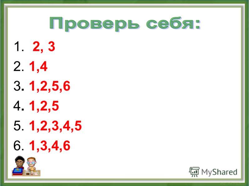 1. 2, 3 2. 1,4 3. 1,2,5,6 4. 1,2,5 5. 1,2,3,4,5 6. 1,3,4,6