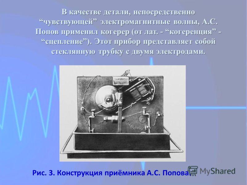 В качестве детали, непосредственно чувствующей электромагнитные волны, А.С. Попов применил когерер (от лат. - когеренция - сцепление). Этот прибор представляет собой стеклянную трубку с двумя электродами. Рис. 3. Конструкция приёмника А.С. Попова.