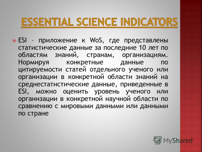 ESI – приложение к WoS, где представлены статистические данные за последние 10 лет по областям знаний, странам, организациям. Нормируя конкретные данные по цитируемости статей отдельного ученого или организации в конкретной области знаний на среднест