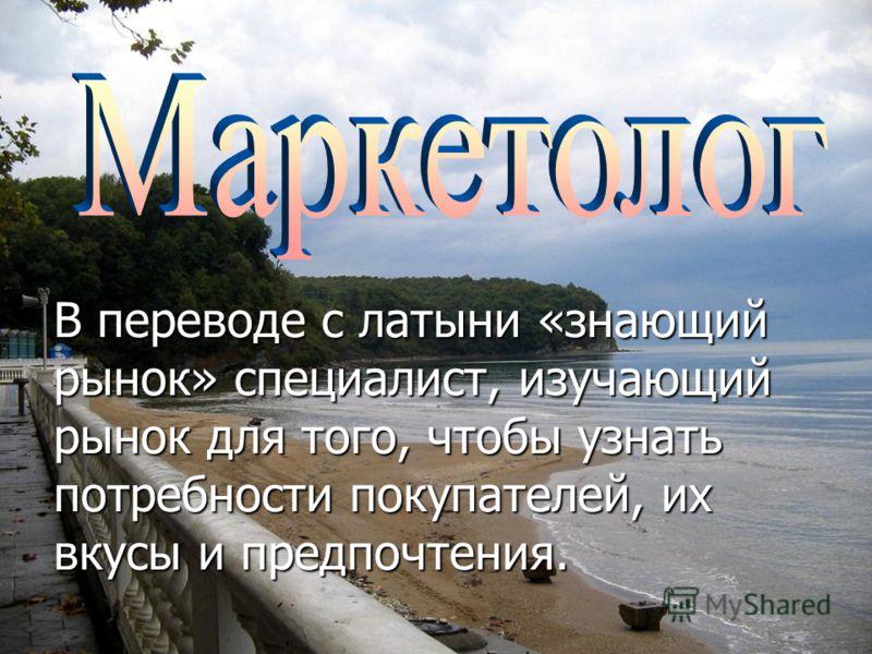 В переводе с латыни «знающий рынок» специалист, изучающий рынок для того, чтобы узнать потребности покупателей, их вкусы и предпочтения.