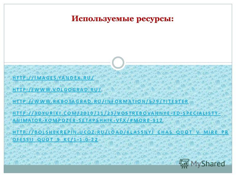 HTTP://IMAGES.YANDEX.RU/ HTTP://WWW.VOLGOGRAD.RU/ HTTP://WWW.RABOTAGRAD.RU/INFORMATION/579/TITESTER HTTP://3DYURIKI.COM/2010/11/23/VOSTREBOVANNYE-3D-SPECIALISTY- ANIMATOR-KOMPOZER-SETAPSHHIK-VFX/#MORE-912 HTTP://BOLSHEKREPIN.UCOZ.RU/LOAD/KLASSNYJ_CHA