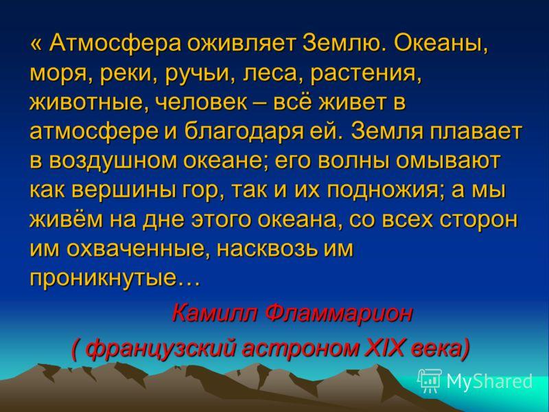 « Атмосфера оживляет Землю. Океаны, моря, реки, ручьи, леса, растения, животные, человек – всё живет в атмосфере и благодаря ей. Земля плавает в воздушном океане; его волны омывают как вершины гор, так и их подножия; а мы живём на дне этого океана, с