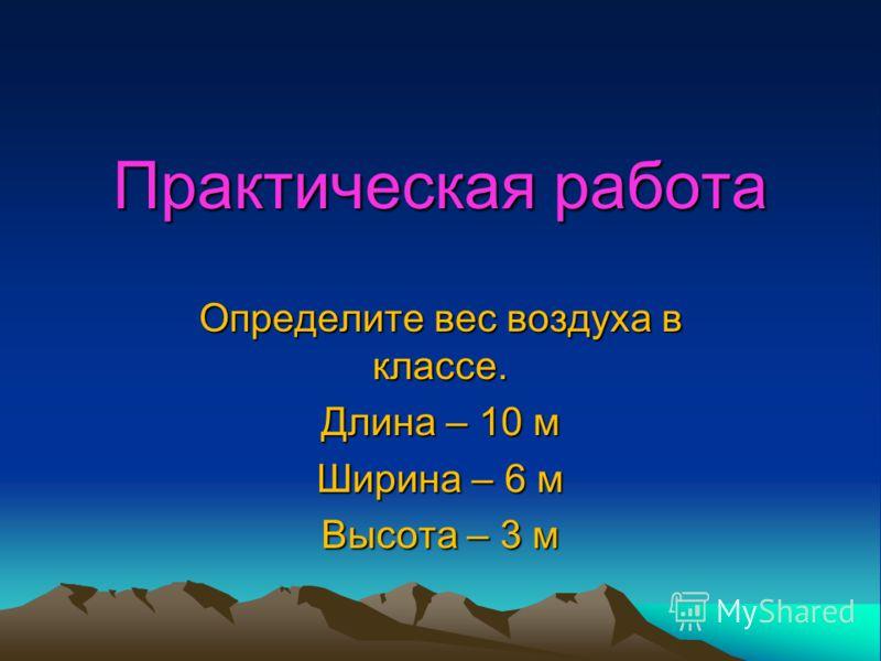 Практическая работа Определите вес воздуха в классе. Длина – 10 м Ширина – 6 м Высота – 3 м