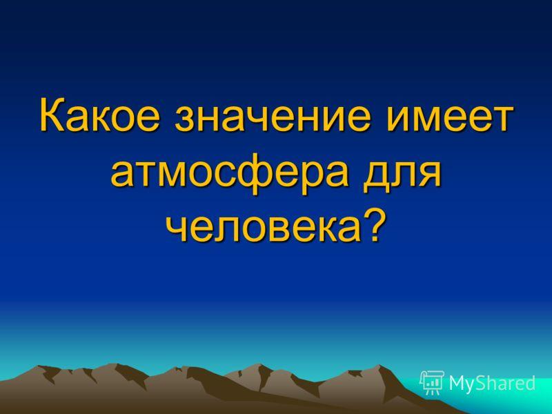 Какое значение имеет атмосфера для человека?