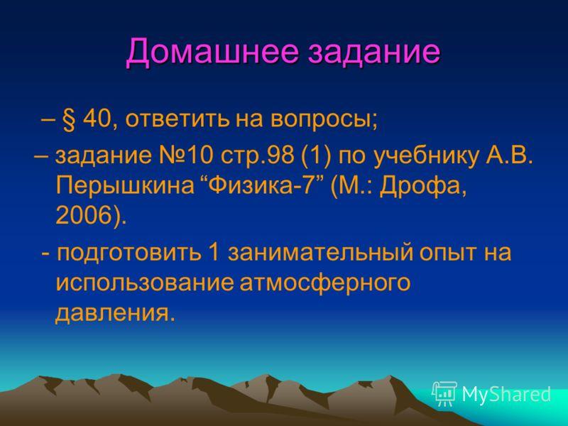 Домашнее задание – § 40, ответить на вопросы; – задание 10 стр.98 (1) по учебнику А.В. Перышкина Физика-7 (М.: Дрофа, 2006). - подготовить 1 занимательный опыт на использование атмосферного давления.