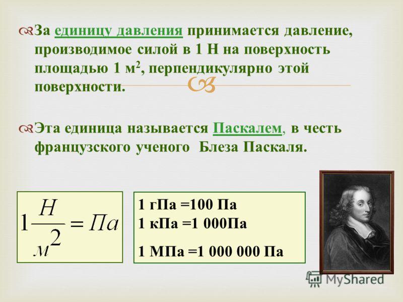 За единицу давления принимается давление, производимое силой в 1 Н на поверхность площадью 1 м 2, перпендикулярно этой поверхности. Эта единица называется Паскалем, в честь французского ученого Блеза Паскаля. 1 гПа =100 Па 1 кПа =1 000 Па 1 МПа =1 00