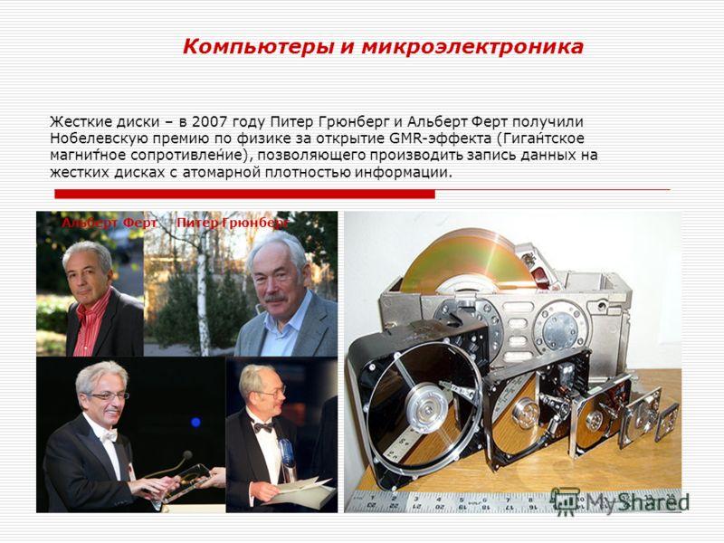 Компьютеры и микроэлектроника Жесткие диски – в 2007 году Питер Грюнберг и Альберт Ферт получили Нобелевскую премию по физике за открытие GMR-эффекта (Гига́нтское магни́тное сопротивле́ние), позволяющего производить запись данных на жестких дисках с