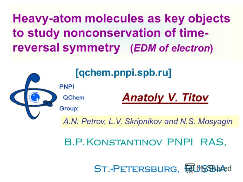 Heavy-atom molecules as key objects to study nonconservation of time- reversal symmetry (EDM of electron) Anatoly V. Titov PNPI QChem Group: B.P. Konstantinov PNPI RAS, St.-Petersburg State University, St.-Petersburg, RUSSIA A.N. Petrov, L.V. Skripni