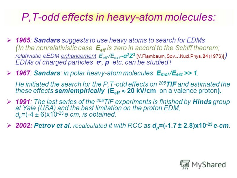 P,T-odd effects in heavy-atom molecules: 1965: Sandars suggests to use heavy atoms to search for EDMs ( In the nonrelativistic case E eff is zero in accord to the Schiff theorem; relativistic eEDM enhancement E eff /E ext α 2 Z 3 [V.Flambaum, Sov.J.N