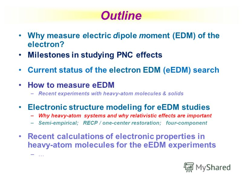 Outline Why measure electric dipole moment (EDM) of the electron? Milestones in studying PNC effects Current status of the electron EDM (eEDM) search How to measure eEDM –Recent experiments with heavy-atom molecules & solids Electronic structure mode